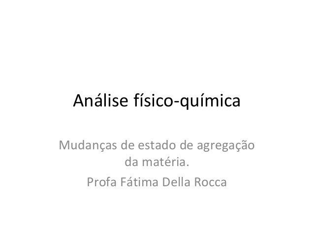 Análise físico-químicaMudanças de estado de agregação          da matéria.   Profa Fátima Della Rocca