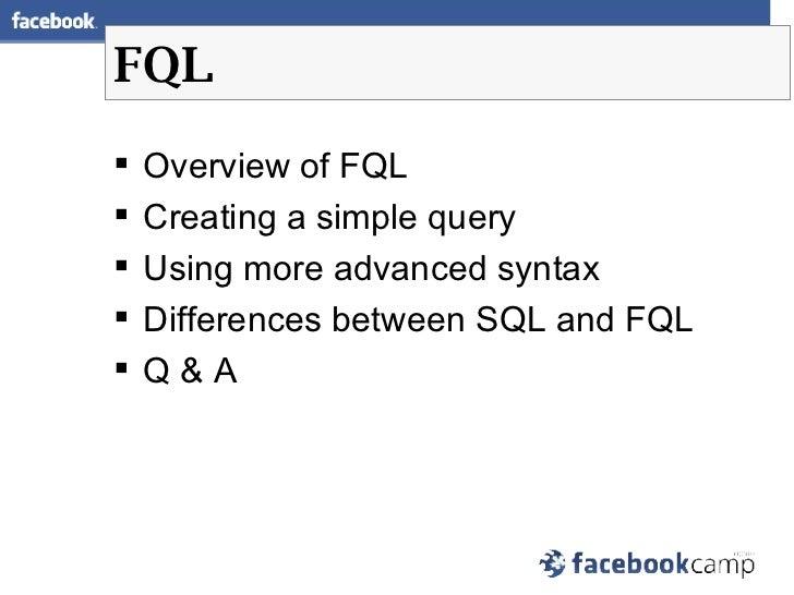 FQL <ul><li>Overview of FQL </li></ul><ul><li>Creating a simple query </li></ul><ul><li>Using more advanced syntax  </li><...