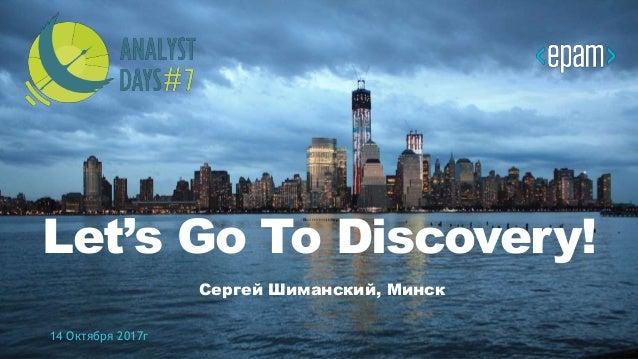 1CONFIDENTIAL Let's Go To Discovery! Сергей Шиманский, Минск 14 Октября 2017г