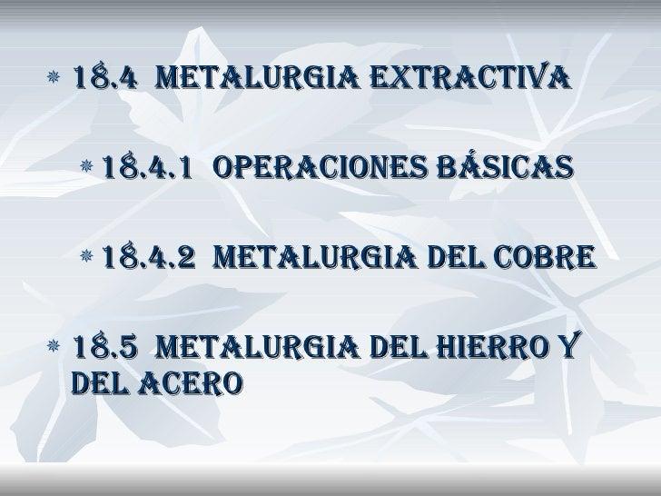 <ul><li>18.4  METALURGIA EXTRACTIVA </li></ul><ul><ul><li>18.4.1  OPERACIONES BÁSICAS </li></ul></ul><ul><ul><li>18.4.2  M...