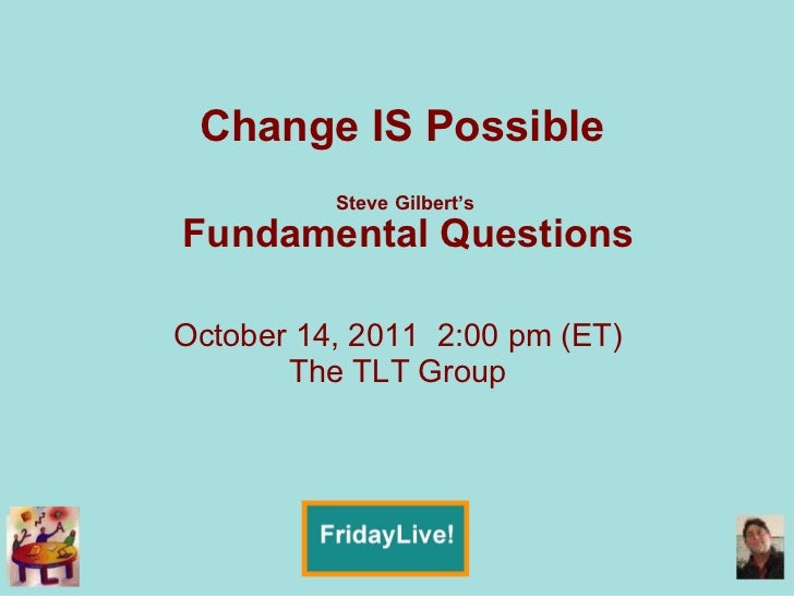 Change IS Possible  Steve Gilbert's  Fundamental Questions October 14, 2011  2:00 pm (ET) The TLT Group