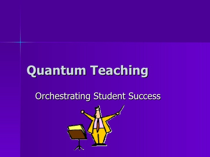 Quantum Teaching  Orchestrating Student Success