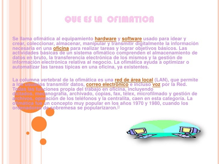 QUE ES LA  OFIMATICA<br />Se llama ofimática al equipamiento hardware y software usado para idear y crear, coleccionar, al...