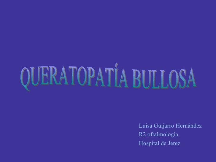 Luisa Guijarro Hernández R2 oftalmología. Hospital de Jerez QUERATOPATÍA BULLOSA