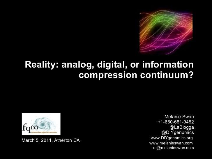 Reality: analog, digital, or information compression continuum? Melanie Swan +1-650-681-9482 @LaBlogga @DIYgenomics   www....