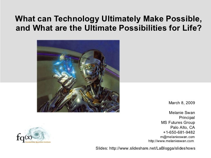 What can Technology Ultimately Make Possible, and What are the Ultimate Possibilities for Life? March 8, 2009 Melanie Swan...