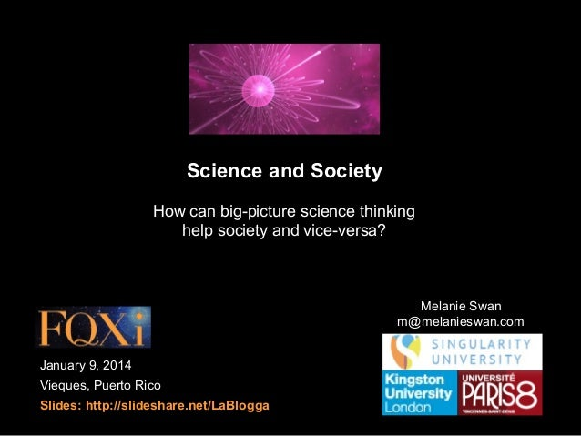 Science and Society How can big-picture science thinking help society and vice-versa?  Melanie Swan m@melanieswan.com Janu...