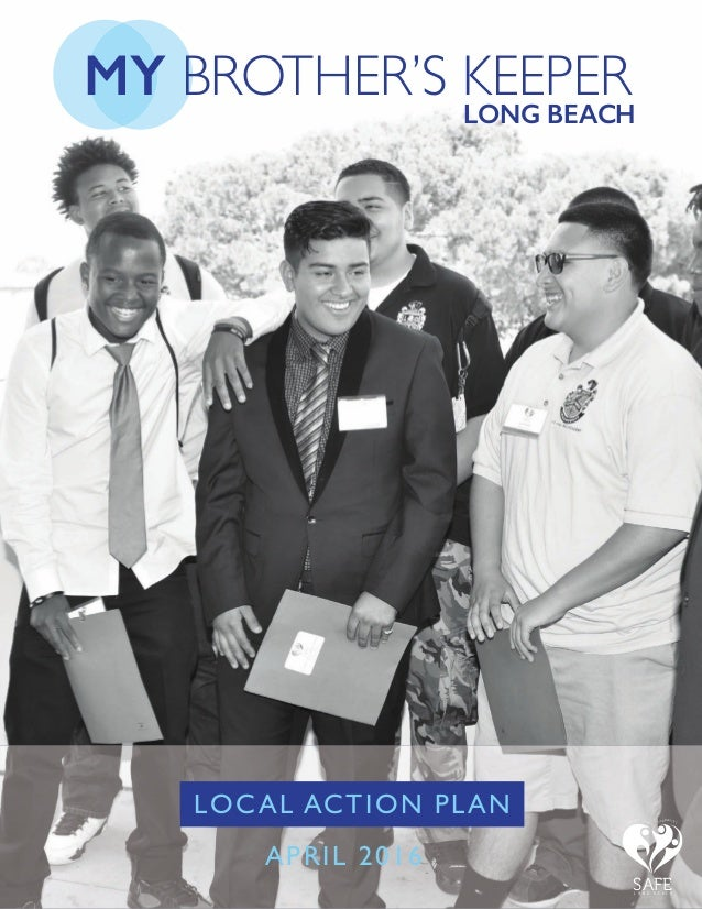 MY BROTHER'S KEEPER LONG BEACH LOCAL ACTION PLAN APRIL 2016 F A M I L I E S S C H O O L S C O M M U N I T I E S SAFEL O N ...