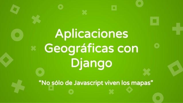"""Aplicaciones Geográficas con Django """"No sólo de Javascript viven los mapas"""""""