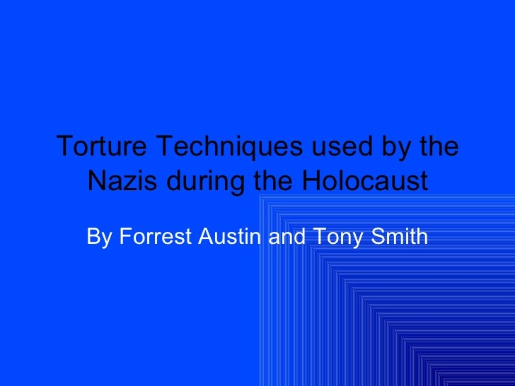 Torture Techniques used by the Nazis during the Holocaust By Forrest Austin and Tony Smith