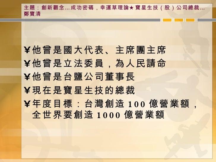 主題:創新觀念…成功密碼,幸運草理論★寶星生技(股)公司總裁…鄭寶清 <ul><li>他曾是國大代表、主席團主席 </li></ul><ul><li>他曾是立法委員,為人民請命 </li></ul><ul><li>他曾是台鹽公司董事長 </li...