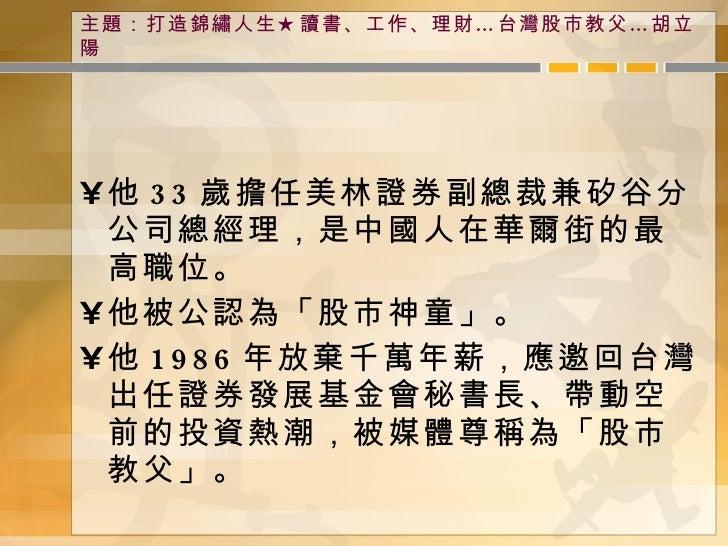 主題:打造錦繡人生★讀書、工作、理財…台灣股市教父…胡立陽 <ul><li>他 33 歲擔任美林證券副總裁兼矽谷分公司總經理,是中國人在華爾街的最高職位。 </li></ul><ul><li>他被公認為「股市神童」。 </li></ul><ul...