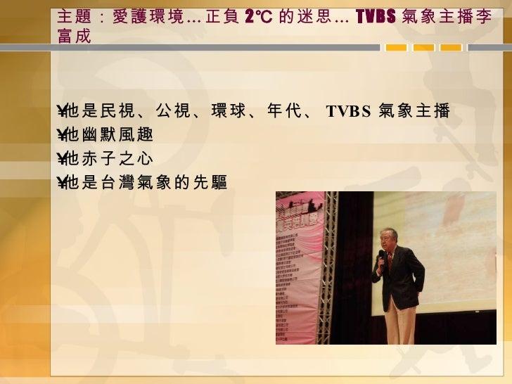 主題:愛護環境…正負 2℃ 的迷思… TVBS 氣象主播李富成 <ul><li>他是民視、公視、環球、年代、 TVBS 氣象主播 </li></ul><ul><li>他幽默風趣 </li></ul><ul><li>他赤子之心 </li></ul...