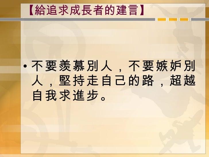 【給追求成長者的建言】 <ul><li>不要羨慕別人,不要嫉妒別人,堅持走自己的路,超越自我求進步。 </li></ul>