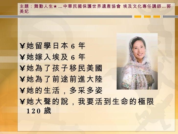 主題:舞動人生★…中華民國保護世界遺產協會 埃及文化專任講師…郭美妃 <ul><li>她留學日本 6 年 </li></ul><ul><li>她嫁入埃及 6 年 </li></ul><ul><li>她為了孩子移民美國 </li></ul><ul...