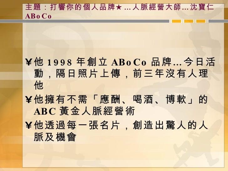 主題:打響你的個人品牌★…人脈經營大師…沈寶仁 ABoCo <ul><li>他 1998 年創立 ABoCo 品牌…今日活動,隔日照片上傳,前三年沒有人理他 </li></ul><ul><li>他擁有不需「應酬、喝酒、博軟」的 ABC 黃金人脈...