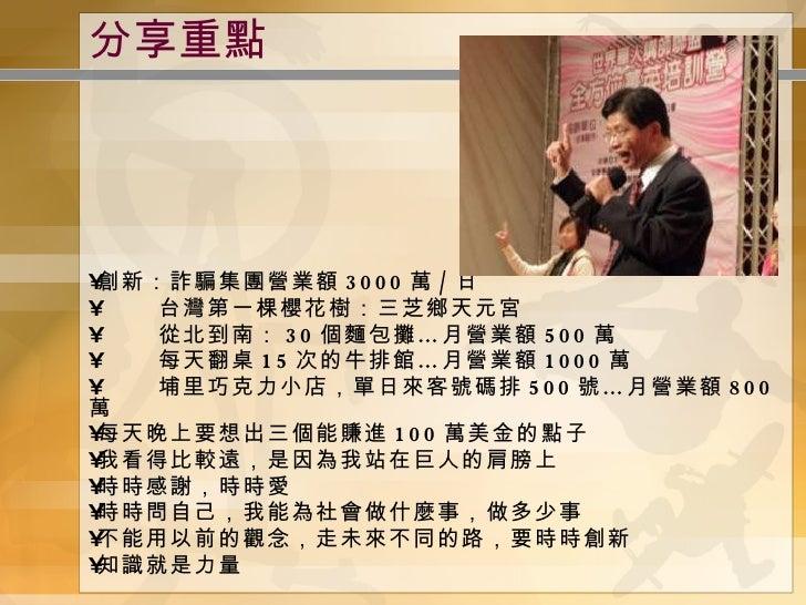 分享重點 <ul><li>創新:詐騙集團營業額 3000 萬 / 日 </li></ul><ul><li>台灣第一棵櫻花樹:三芝鄉天元宮 </li></ul><ul><li>從北到南: 30 個麵包攤…月營業額 500 萬 </li></ul>...