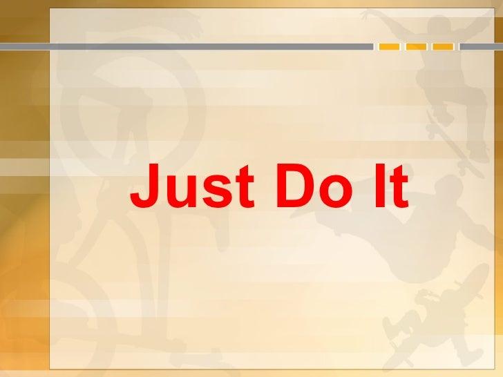 <ul><li>Just Do It </li></ul>
