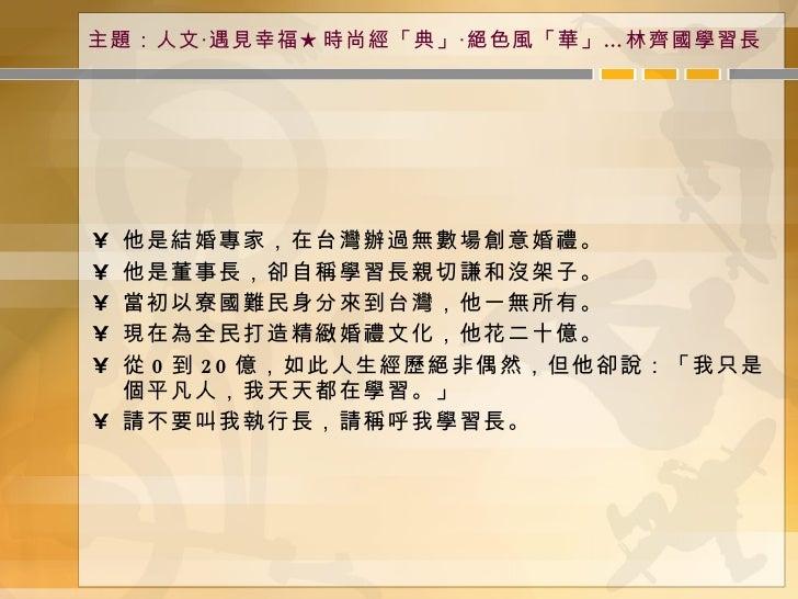 主題:人文‧遇見幸福★時尚經「典」‧絕色風「華」…林齊國學習長 <ul><li>他是結婚專家,在台灣辦過無數場創意婚禮。 </li></ul><ul><li>他是董事長,卻自稱學習長親切謙和沒架子。 </li></ul><ul><li>當初以寮...