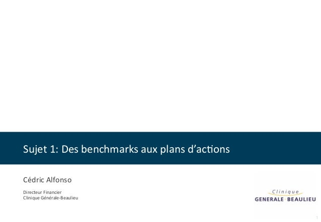 Sujet  1:  Des  benchmarks  aux  plans  d'ac8ons  1  Cédric  Alfonso  Directeur  Financier  Clinique  Générale-‐Beaulieu