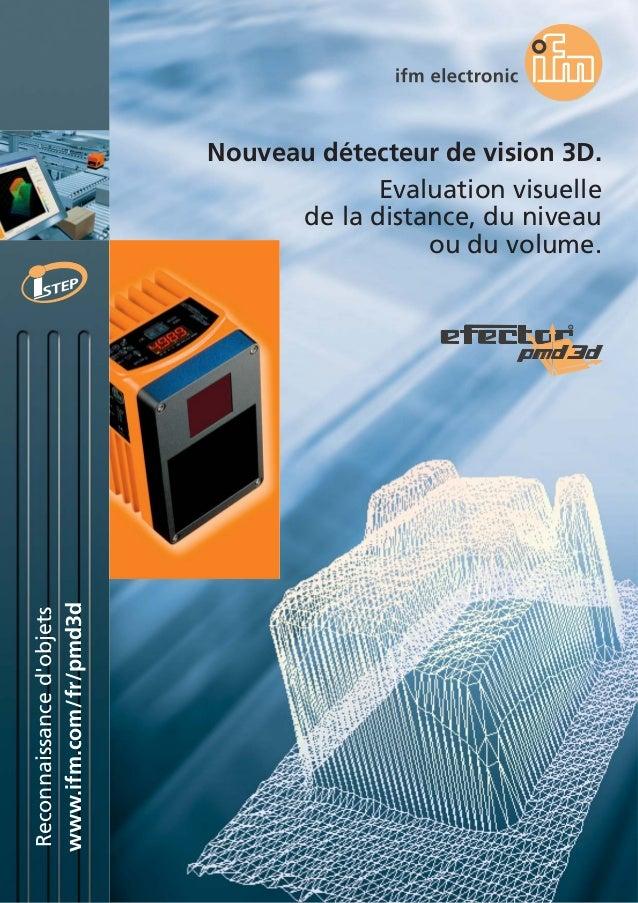 www.ifm.com/fr/pmd3d Reconnaissanced'objets Nouveau détecteur de vision 3D. Evaluation visuelle de la distance, du niveau ...