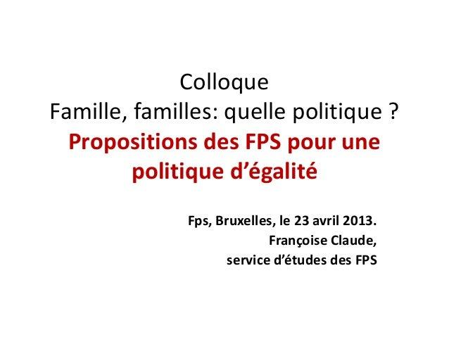 ColloqueFamille, familles: quelle politique ?Propositions des FPS pour unepolitique d'égalitéFps, Bruxelles, le 23 avril 2...