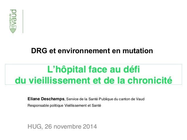 DRG et environnement en mutation  L'hôpital face au défi  du vieillissement et de la chronicité  Eliane Deschamps, Service...