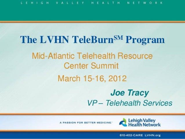 The LVHN TeleBurnSM Program Mid-Atlantic Telehealth Resource Center Summit  March 15-16, 2012 Joe Tracy VP – Telehealth Se...