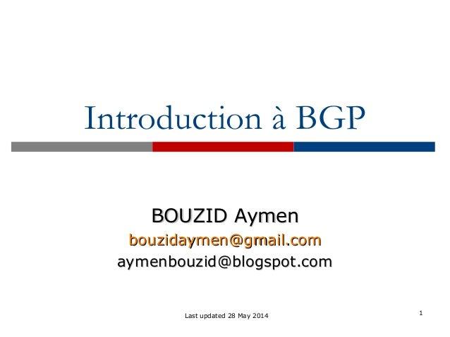 1 Introduction à BGP BOUZID AymenBOUZID Aymen bbouzidaymen@gmail.comouzidaymen@gmail.com aymenbouzid@blogspot.comaymenbouz...
