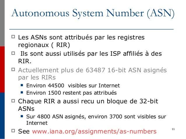 Autonomous System Number (ASN)  Les ASNs sont attribués par les registres regionaux ( RIR)  Ils sont aussi utilisés par ...