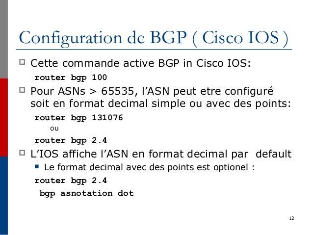 Configuration de BGP ( Cisco IOS )  Cette commande active BGP in Cisco IOS: router bgp 100  Pour ASNs > 65535, l'ASN peu...