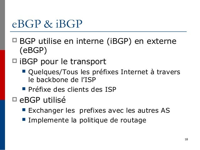eBGP & iBGP  BGP utilise en interne (iBGP) en externe (eBGP)  iBGP pour le transport  Quelques/Tous les préfixes Intern...