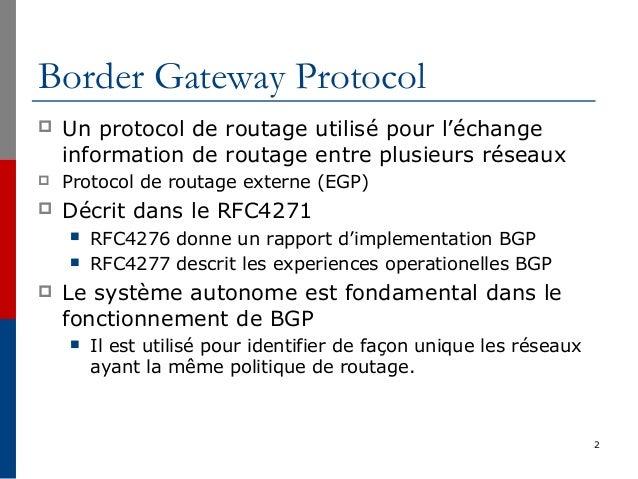 2 Border Gateway Protocol  Un protocol de routage utilisé pour l'échange information de routage entre plusieurs réseaux ...