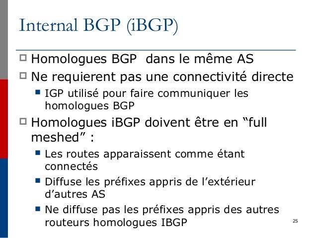 Internal BGP (iBGP)  Homologues BGP dans le même AS  Ne requierent pas une connectivité directe  IGP utilisé pour faire...