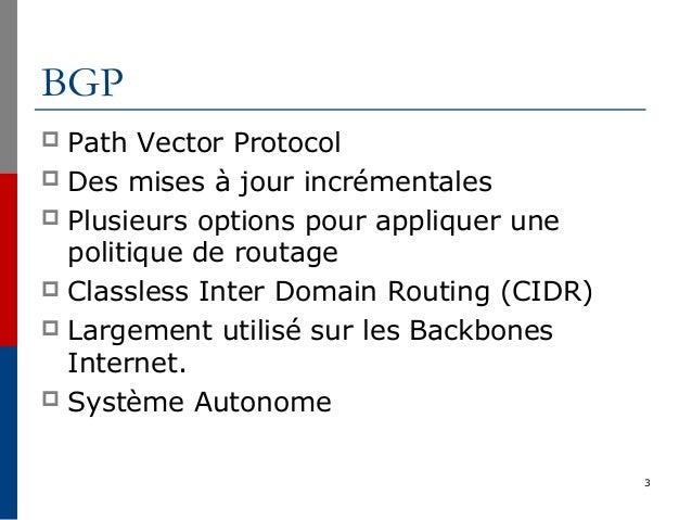 3 BGP  Path Vector Protocol  Des mises à jour incrémentales  Plusieurs options pour appliquer une politique de routage ...