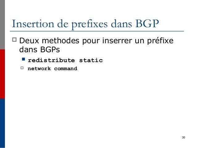 30 Insertion de prefixes dans BGP  Deux methodes pour inserrer un préfixe dans BGPs  redistribute static  network comma...