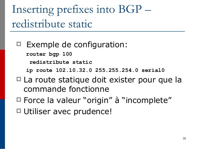 31 Inserting prefixes into BGP – redistribute static  Exemple de configuration: router bgp 100 redistribute static ip rou...