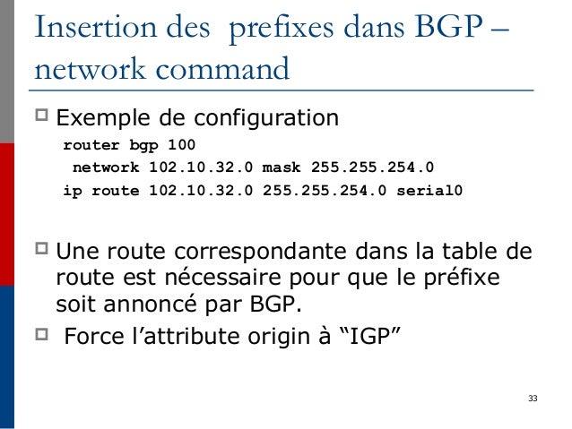 33 Insertion des prefixes dans BGP – network command  Exemple de configuration router bgp 100 network 102.10.32.0 mask 25...