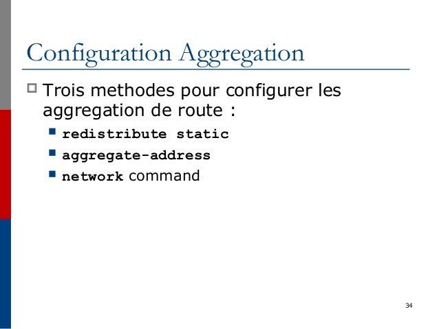 34 Configuration Aggregation  Trois methodes pour configurer les aggregation de route :  redistribute static  aggregate...