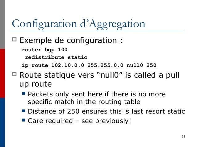 35 Configuration d'Aggregation  Exemple de configuration : router bgp 100 redistribute static ip route 102.10.0.0 255.255...