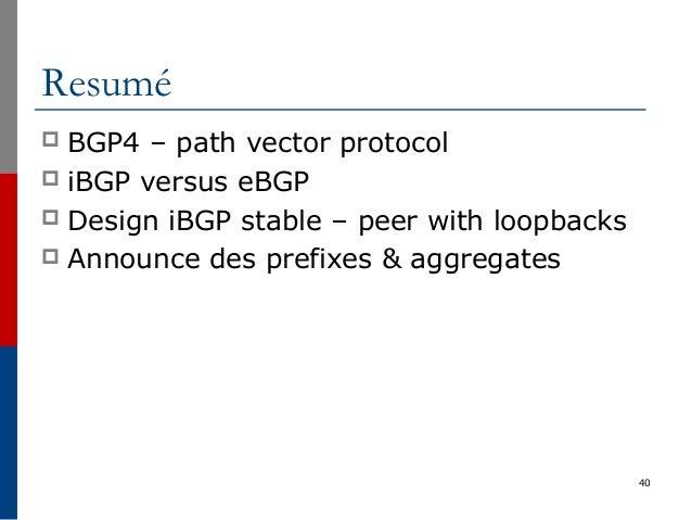 40 Resumé  BGP4 – path vector protocol  iBGP versus eBGP  Design iBGP stable – peer with loopbacks  Announce des prefi...