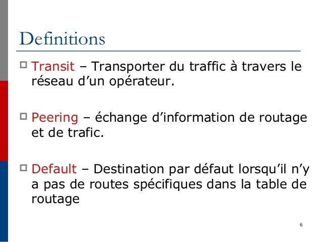 6 Definitions  Transit – Transporter du traffic à travers le réseau d'un opérateur.  Peering – échange d'information de ...