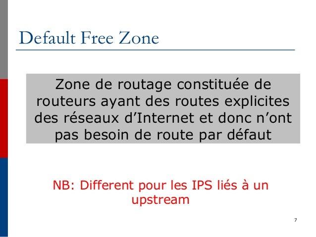 Default Free Zone 7 Zone de routage constituée de routeurs ayant des routes explicites des réseaux d'Internet et donc n'on...