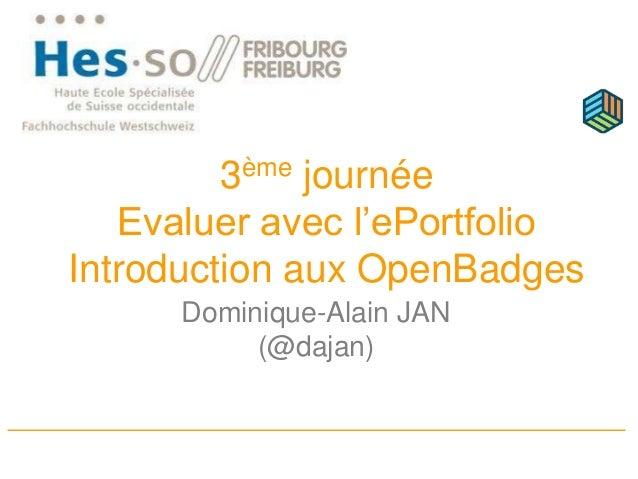 3ème journée Evaluer avec l'ePortfolio Introduction aux OpenBadges Dominique-Alain JAN (@dajan)