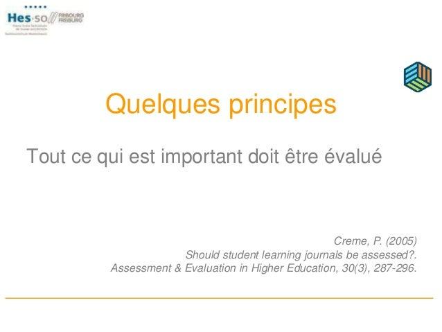 Quelques principes Tout ce qui est important doit être évalué Creme, P. (2005) Should student learning journals be assesse...