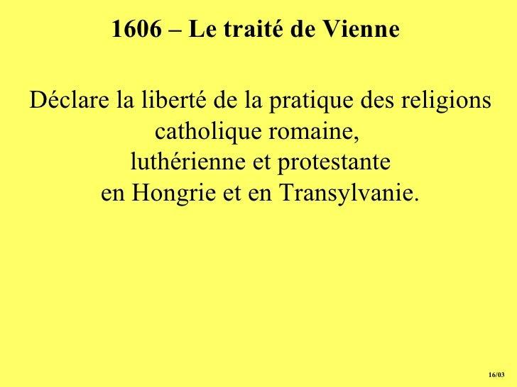 1606 – Le traité de Vienne   Déclare la liberté de la pratique des  r eligions catholique romaine,  luthérienne et protest...
