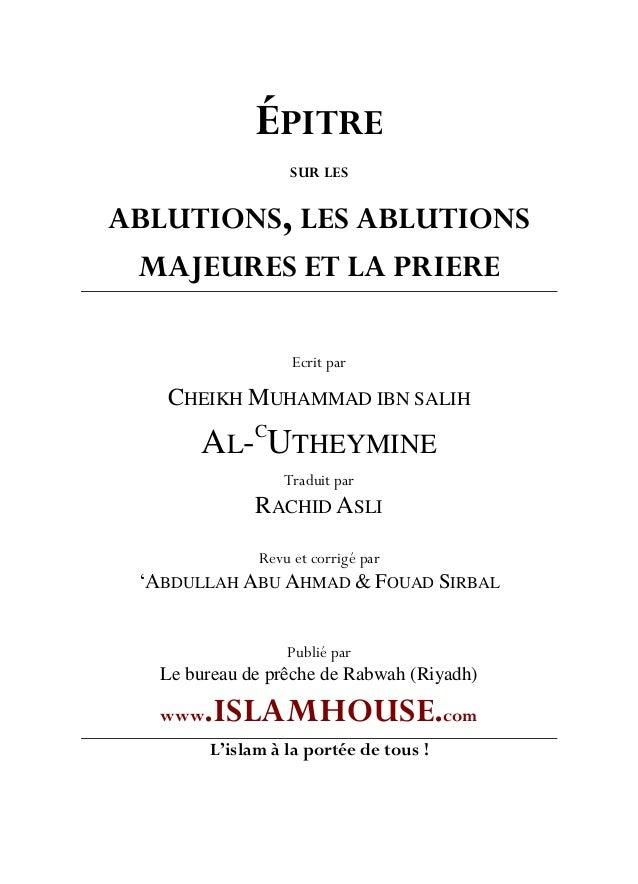 ÉPITRE SUR LES ABLUTIONS, LES ABLUTIONS MAJEURES ET LA PRIERE Ecrit par CHEIKH MUHAMMAD IBN SALIH AL-C UTHEYMINE Traduit p...