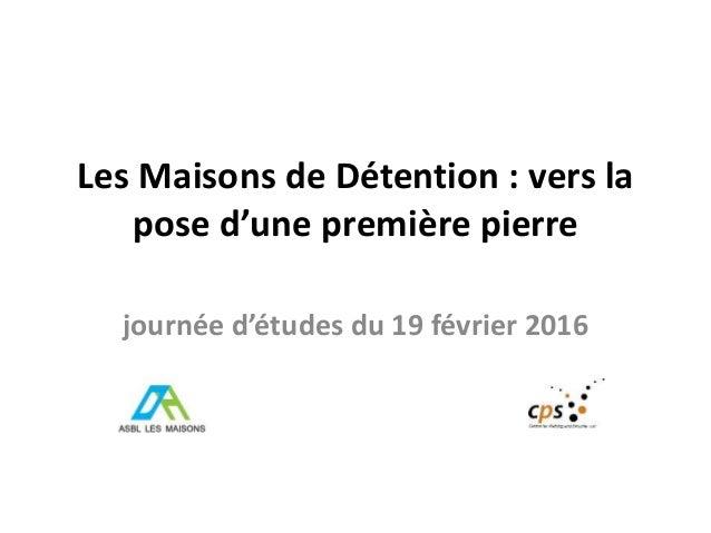 Les Maisons de Détention : vers la pose d'une première pierre journée d'études du 19 février 2016