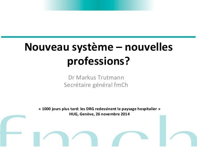 Nouveau  système  –  nouvelles  professions?  Dr  Markus  Trutmann  Secrétaire  général  fmCh  «  1000  jours  plus  tard:...