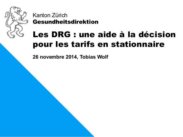 Kanton Zürich  Gesundheitsdirektion  Les DRG : une aide à la décision  pour les tarifs en stationnaire  26 novembre 2014, ...
